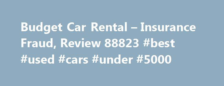 """Budget Car Rental – Insurance Fraud, Review 88823 #best #used #cars #under #5000 http://car.remmont.com/budget-car-rental-insurance-fraud-review-88823-best-used-cars-under-5000/  #budget car insurance # Insurance Fraud The budget sales rep asked me while renting the car if I wanted insurance. I said I was declining insurance. The sales lady said, """"If you are declining insurance, initial here in the highlighted area"""". The area she highlighted was to accept the insurance. I initialed in the…"""