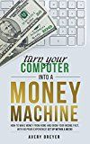 Turn Your Computer Into a Money Machine in 2017: How to make money from home and grow your income fast with no prior experience! Set up within a week!