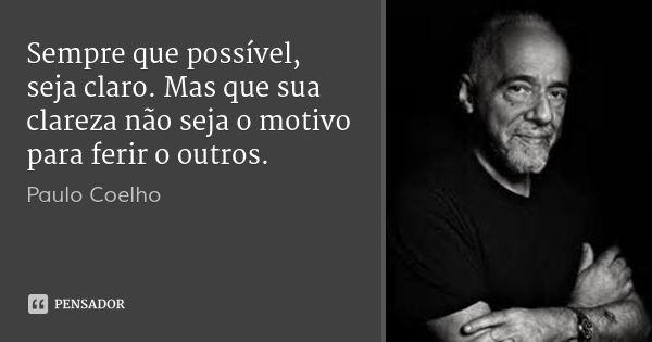 Sempre que possível, seja claro. Mas que sua clareza não seja o motivo para ferir o outros. — Paulo Coelho