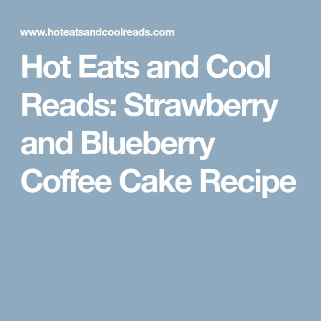 Hot Eats and Cool Reads: Strawberry and Blueberry Coffee Cake Recipe