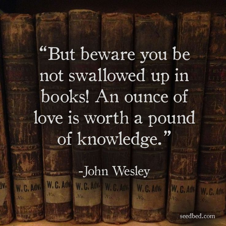 """""""But beware you be not swallowed up in books! An ounce of love is worth a pound of knowledge."""" - John Wesley"""