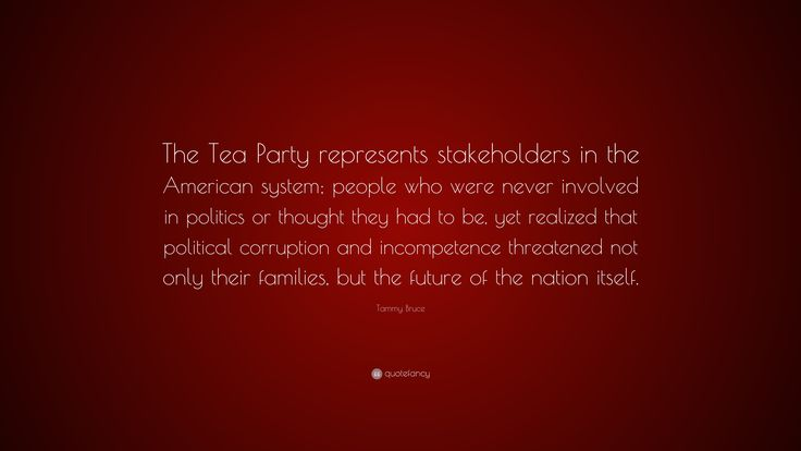 "Tammy Bruce Quote: ""The Tea Party represents stakeholders in the American system; people who were never involved in politics or thought they had to be, yet realized that political corruption and incompetence threatened not only their families, but the future of the nation itself."""