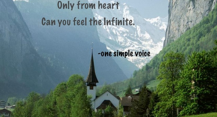 Only from heart, can you feel the infinite.  ~onesimplevoice~  www.onesimplevoice.org