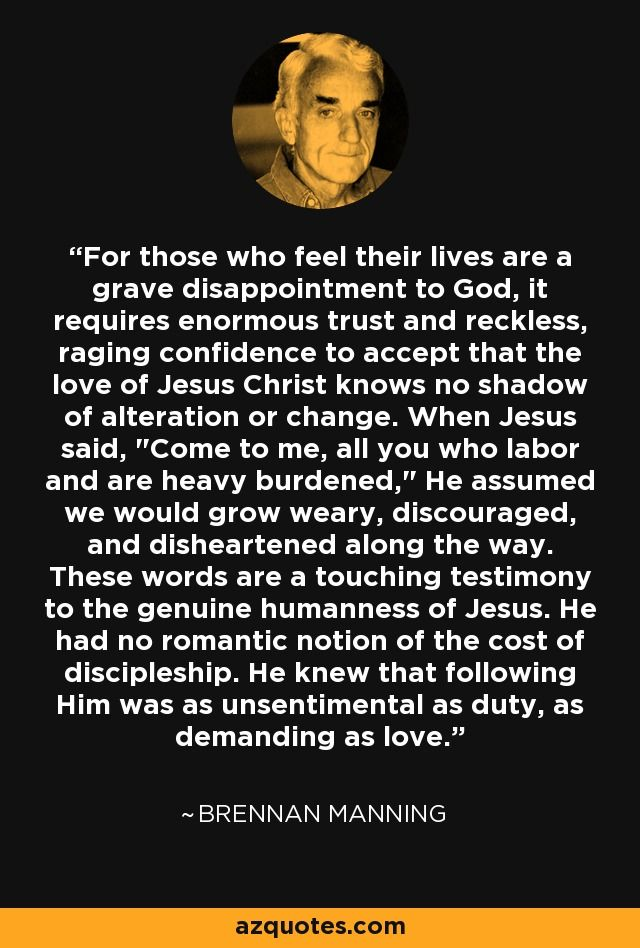For those who feel their lives are a grave disappointment to God, it requires enormous trust and reckless, raging confidence to accept that the love of Jesus Christ knows no shadow of alteration or change. When Jesus said,