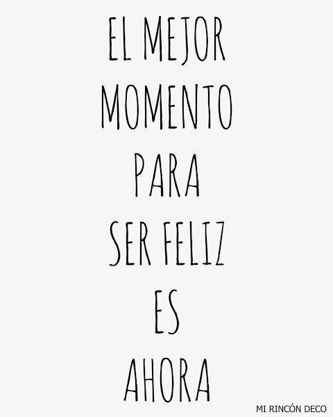 El mejor momento para ser feliz es ahora y el mejor momento para luchar por tu sueño y hacer lo que amas también es ahora.