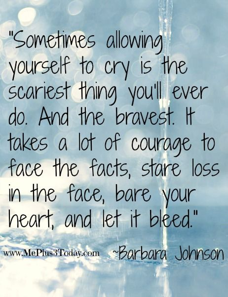 """Sometimes allowing yourself to cry is the scariest thing you'll ever do. And the bravest. It takes a lot of courage to face the facts, stare loss in the face, bare your heart, and let it bleed."" ~Barbara Johnson - Monday Mourning Widow Series #3 - Good Quote, Bad Quote - Find out which phrases and poems this young 30-year-old widow thinks provides more comfort and which phrases do not! www.MePlus3Today.com grief loss widowhood"