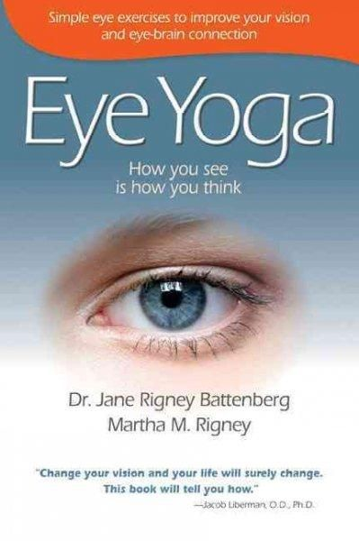 Eye Yoga: How You See Is How You Think: Simple Eye Exercises to Improve Your Vision and Eye-Brain Connection