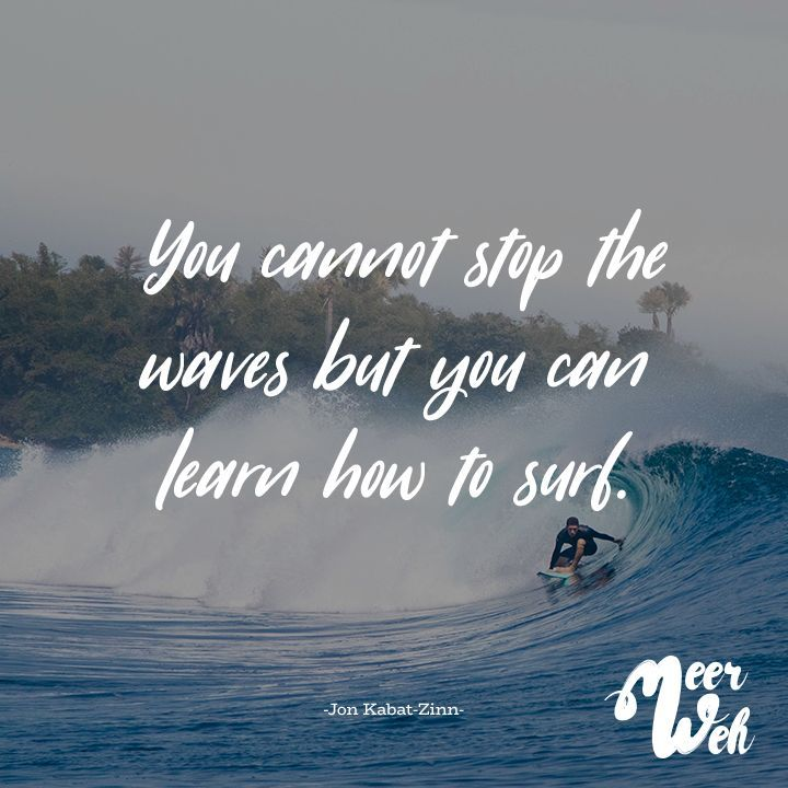 You Cannot Stop The Waves But You Can Learn How To Surf Jon