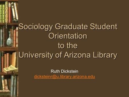 Sociology Graduate Student Orientation to the University of Arizona Library Ruth Dickstein>