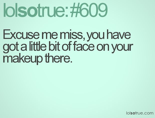 lolsotrue.: Hahaha Know, Makeup Quotes, Middle School, Excuse Me, Lol So True, Funny Lolsotrue, People Smh, Hahaha Hmmmmm