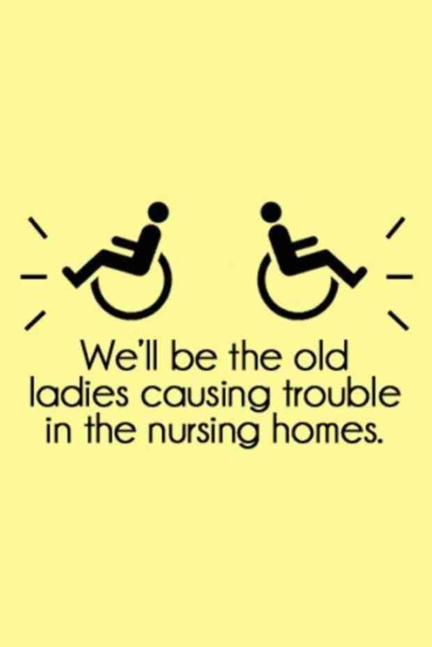 """""""We'll be the old ladies causing trouble in the nursing homes."""""""