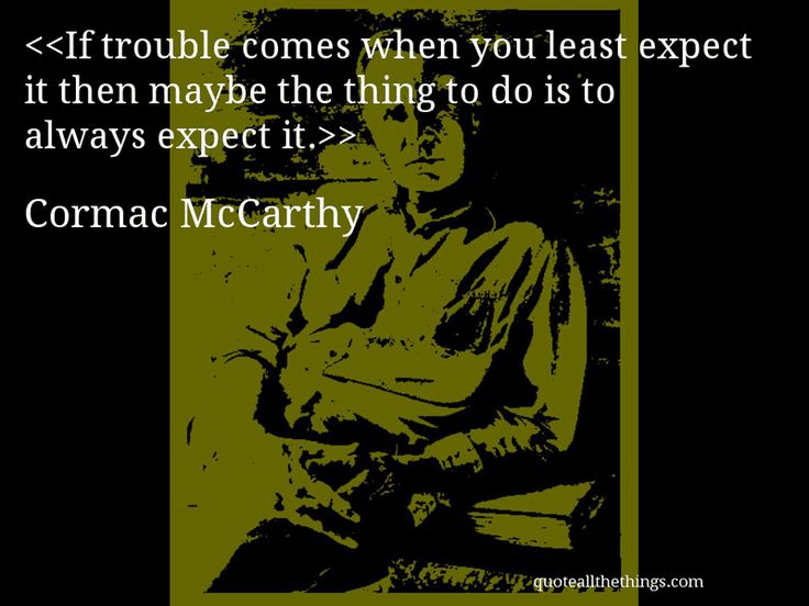Cormac McCarthy - quote-If trouble comes when you least expect it then maybe the thing to do is to always expect it.