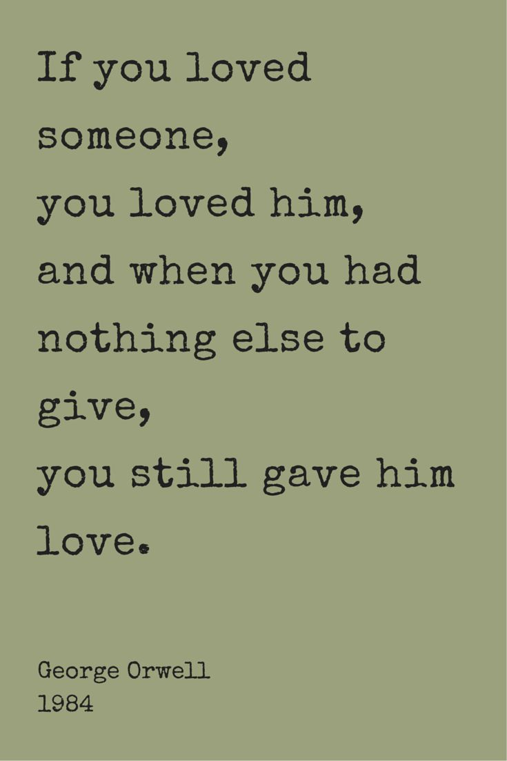 """""""If you loved someone, you loved him, and when you had nothing else to give, you still gave him love."""" ― George Orwell, 1984. Click on this image to see the biggest collection of famous quotes on the net!"""