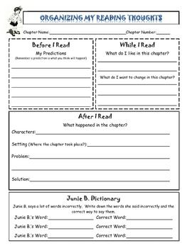 This reading reflection allows students to organize their thoughts before, during, and after reading each chapter of a Junie B. Jones book.  You can print multiple pages for each chapter.