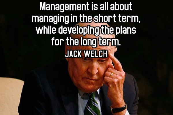 """""""Management is all about managing in the short term, while developing the plans for the long term."""