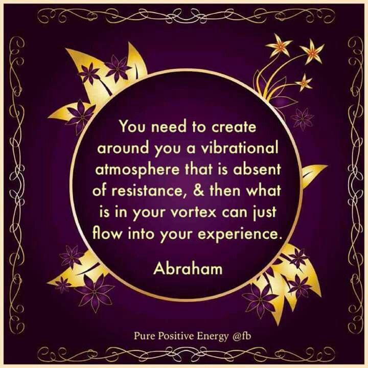 You need to create around you a vibrational atmosphere that is absent of resistance and then what is in your vortex can just flow into your experience. -Abraham hicks quotes