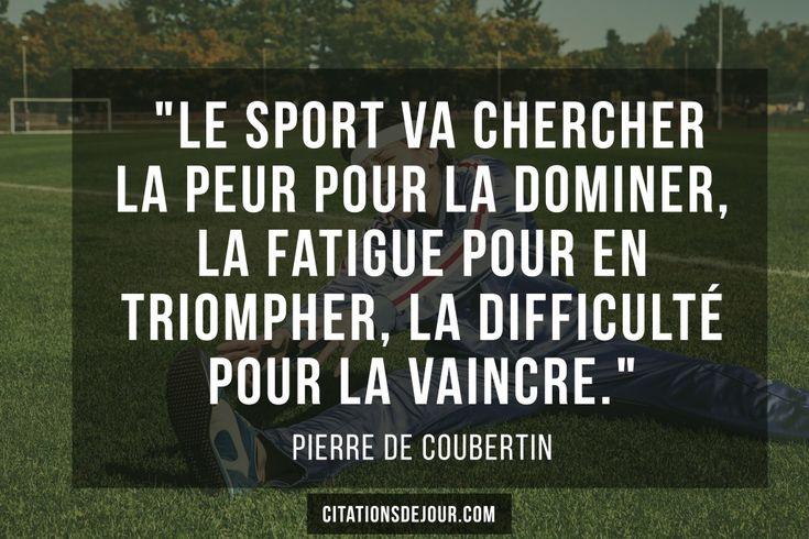 """""""Le sport va chercher la peur pour la dominer, la fatigue pour en triompher, la difficulté pour la vaincre."""""""