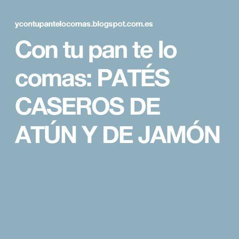 Con tu pan te lo comas: PATÉS CASEROS DE ATÚN Y DE JAMÓN