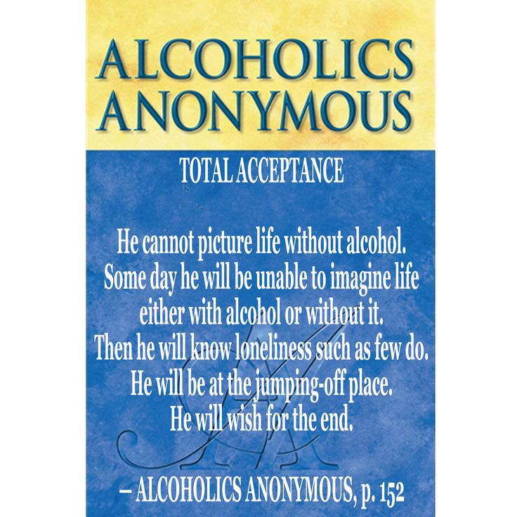 TOTAL ACCEPTANCE  He cannot picture life without alcohol. Some day he will be unable to imagine life either with alcohol or without it. Then he will know loneliness such as few do. He will be at the jumping-off place. He will wish for the end. — ALCOHOLICS ANONYMOUS, p. 152