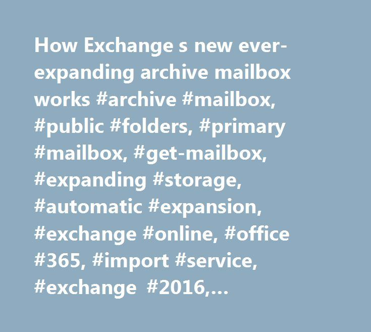 How Exchange s new ever-expanding archive mailbox works #archive #mailbox, #public #folders, #primary #mailbox, #get-mailbox, #expanding #storage, #automatic #expansion, #exchange #online, #office #365, #import #service, #exchange #2016, #exchange #server #2016 http://ireland.remmont.com/how-exchange-s-new-ever-expanding-archive-mailbox-works-archive-mailbox-public-folders-primary-mailbox-get-mailbox-expanding-storage-automatic-expansion-exchange-online-office-36/  # How Exchange s new…