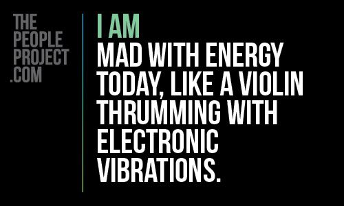 I AM mad with energy today, like a violin thrumming with electronic vibrations. http://thepeopleproject.com/share-a-mantra.php