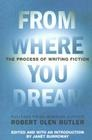 From Where You Dream: The Process of Writing Fiction by Robert Olen Butler