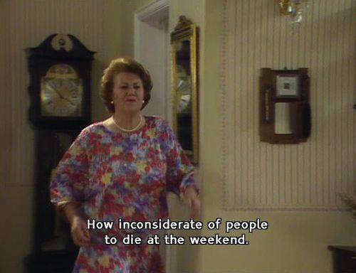 Keeping Up Appearances. Hyacinth. How inconsiderate of people to die at the weekend.