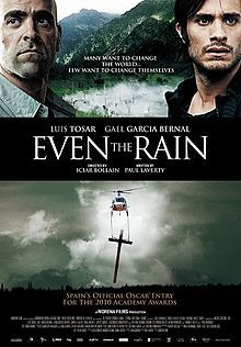 Even the Rain (Spanish: También la lluvia) is a 2010 Spanish drama film directed by Icíar Bollaín about Mexican director Sebastián (Gael García Bernal) and executive producer Costa (Luis Tosar) who travel to Bolivia to shoot a film depicting Christopher Columbus's conquest. http://f.xunlei.com/search?type=file=Even%20the%20Rain