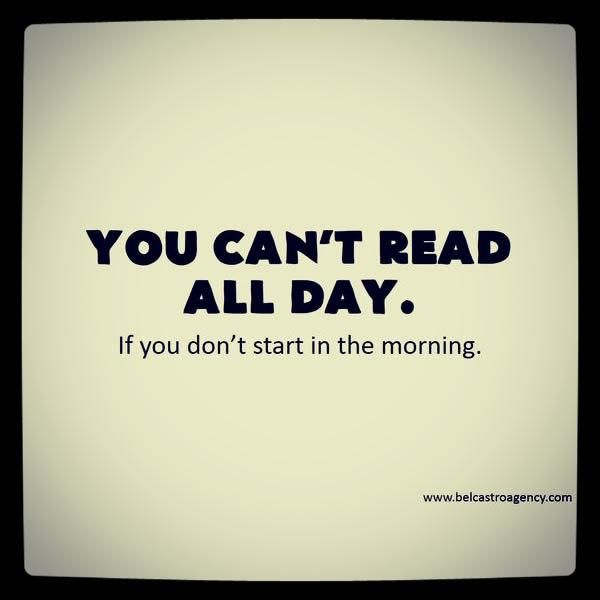 You can't read all day, if you don't start in the morning.  Another reason to be a morning person!