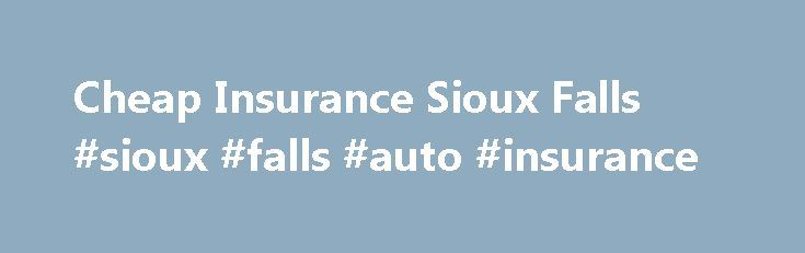 Cheap Insurance Sioux Falls #sioux #falls #auto #insurance http://germany.nef2.com/cheap-insurance-sioux-falls-sioux-falls-auto-insurance/  # Cheap Insurance Sioux Falls Sioux Falls and the surrounding area makes up close to 30% of South Dakota s population! As the most densely populated region in the state, insurance rates will be higher than other areas. This is the best reason to take some time exploring the choices for cheap insurance Sioux Falls has available. You ll probably find some…