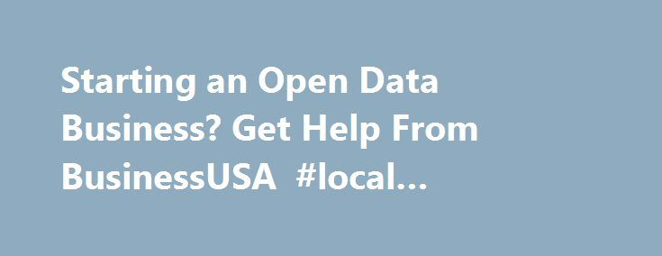 Starting an Open Data Business? Get Help From BusinessUSA #local #businesses http://business.remmont.com/starting-an-open-data-business-get-help-from-businessusa-local-businesses/  #business data # Data.gov Starting an Open Data Business? Get Help From BusinessUSA December 15, 2013 By admin To strengthen America s competitiveness in the global economy, businesses will need to be equipped with the best tools and information available to support innovation and job growth in the 21st century…
