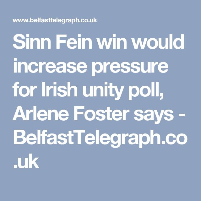 Sinn Fein win would increase pressure for Irish unity poll, Arlene Foster says - BelfastTelegraph.co.uk