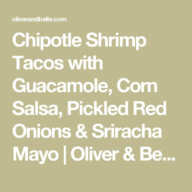 Chipotle Shrimp Tacos with Guacamole, Corn Salsa, Pickled Red Onions & Sriracha Mayo | Oliver & Belle