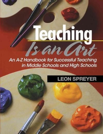 Teaching Is an Art: An A-z Handbook for Successful Teaching in Middle Schools and High Schools