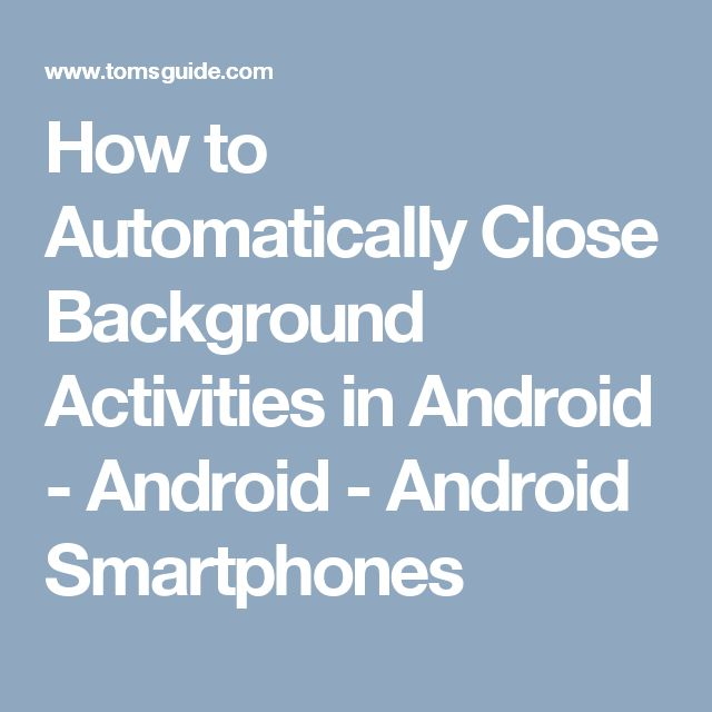 How to Automatically Close Background Activities in Android - Android - Android Smartphones
