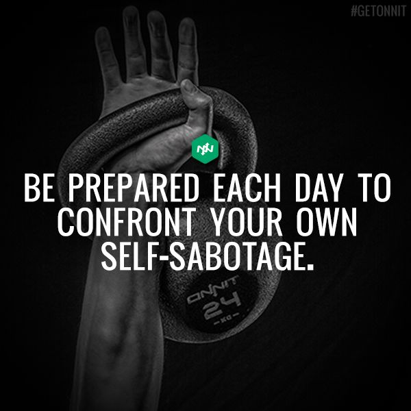 Be prepared each day to confront your own self-sabotage:
