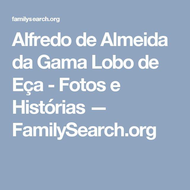 Alfredo de Almeida da Gama Lobo de Eça - Fotos e Histórias — FamilySearch.org