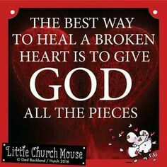 The best way to heal a broken heart is to give God all the pieces