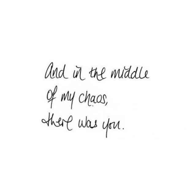 """And in the middle of my chaos, there was you."""