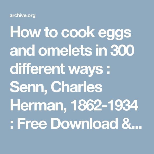 How to cook eggs and omelets in 300 different ways : Senn, Charles Herman, 1862-1934 : Free Download & Streaming : Internet Archive FREE E BOOK.