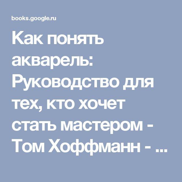 Как понять акварель: Руководство для тех, кто хочет стать мастером - Том Хоффманн - Google Книги