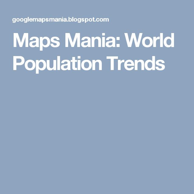 Maps Mania: World Population Trends