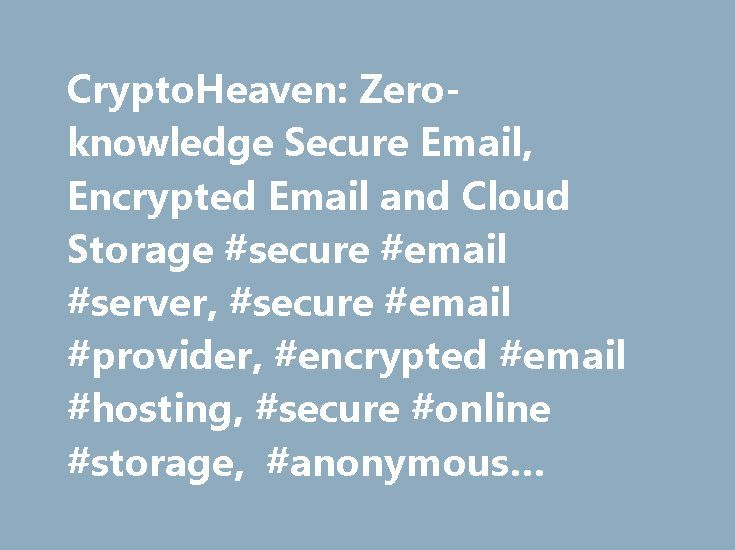 CryptoHeaven: Zero-knowledge Secure Email, Encrypted Email and Cloud Storage #secure #email #server, #secure #email #provider, #encrypted #email #hosting, #secure #online #storage, #anonymous #email, #email #encryption http://tulsa.nef2.com/cryptoheaven-zero-knowledge-secure-email-encrypted-email-and-cloud-storage-secure-email-server-secure-email-provider-encrypted-email-hosting-secure-online-storage-anonymous-email/  Secure Email and Secure Online Storage CryptoHeaven is the premier…