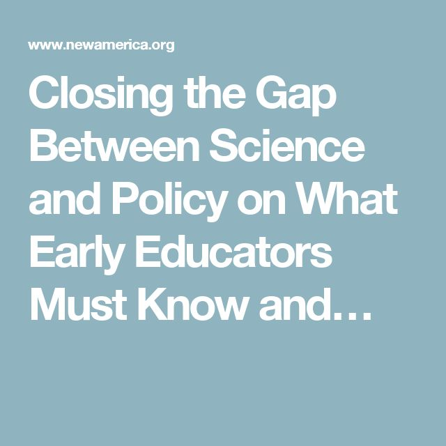 Closing the Gap Between Science and Policy on What Early Educators Must Know and…