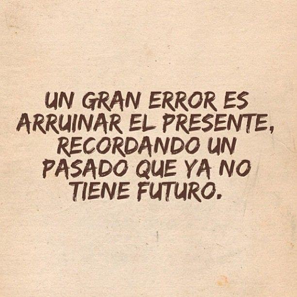 Un gran error es arruinar el presente, recordando un pasado que no tiene futuro...