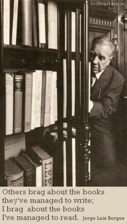 """""""Others brag about the books they've managed to write … """" - Jorge Luis Borges"""