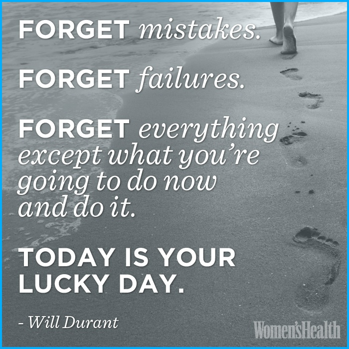 Forget mistakes. Forget failures. Forget everything except what youre going to do