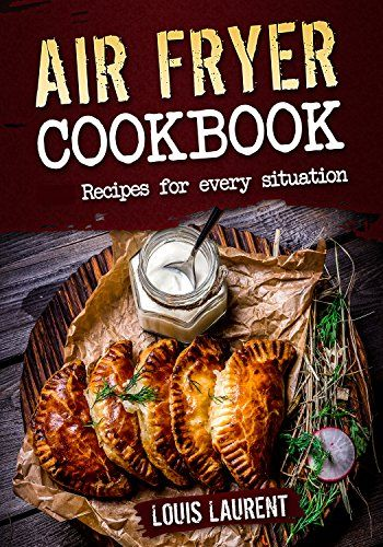 Air Fryer Cookbook: Quick, Cheap and Easy Recipes to Fry, Grill, Bake and Roast with your Air Fryer! by [Laurent, Louis]