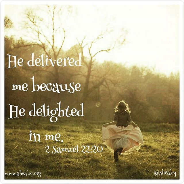 *He delivered me because He delighted in me. * 2 Samuel 22:20  What an awesome God we serve that He delights in us! #sheabq #hedelights #deliverance #daughteroftheking #sheministries