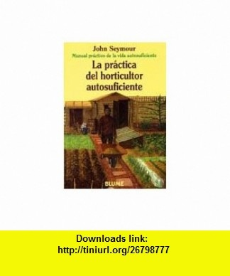La Practica del Horticultor Autosuficiente (Spanish Edition) (9788480761659) John Seymour , ISBN-10: 8480761652  , ISBN-13: 978-8480761659 ,  , tutorials , pdf , ebook , torrent , downloads , rapidshare , filesonic , hotfile , megaupload , fileserve